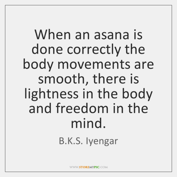 When an asana is done correctly the body movements are smooth, there ...