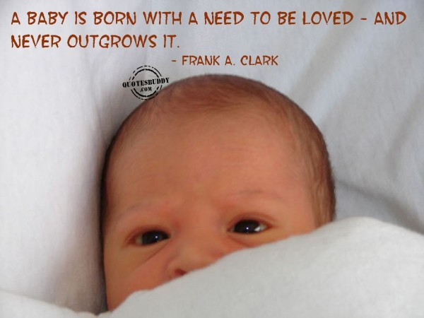 A baby is born with a need to be loved and never outgrows it frank a clark