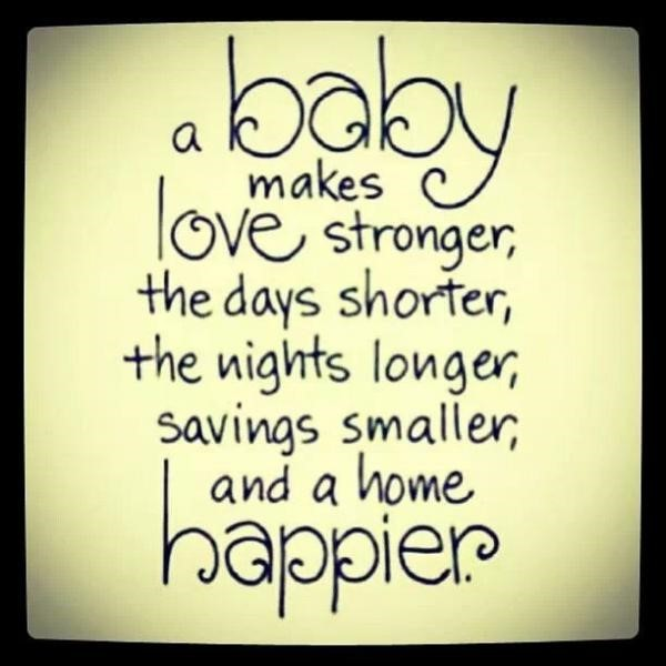 A baby makes love stronger the days shorter the nights longer savings smaller and a home