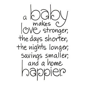 A baby makes love stronger the days shorter the nights longer savings smaller and home ha