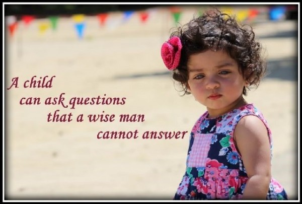 A child can ask questions that a wise man cannot answer