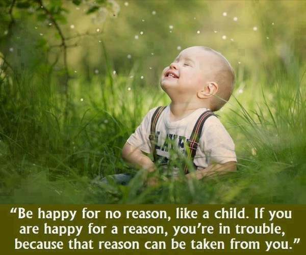Be happy for no reason like a child if you are happy for a reason youre in trouble becaus