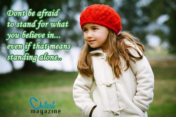 Dont be afraid to stand for what you believe in even if that means standing alone