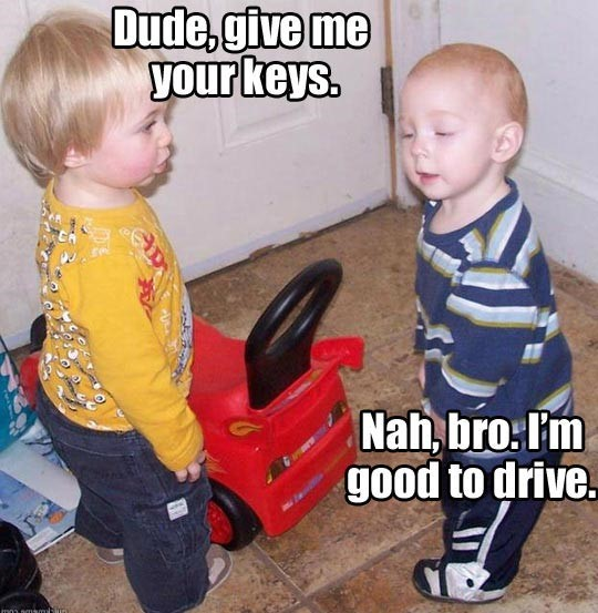 Dude give me your keys nah bro im good to drive