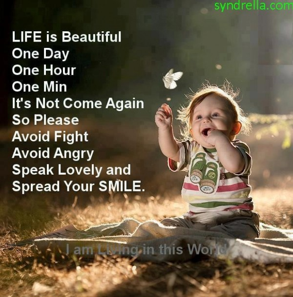 Life is beautiful one day one hour one min its not come again so please avoid fight avoid
