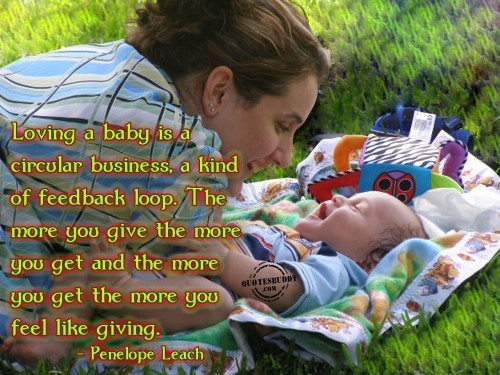 Loving a baby is a circular business a kind of feedback loop the more you give the more y