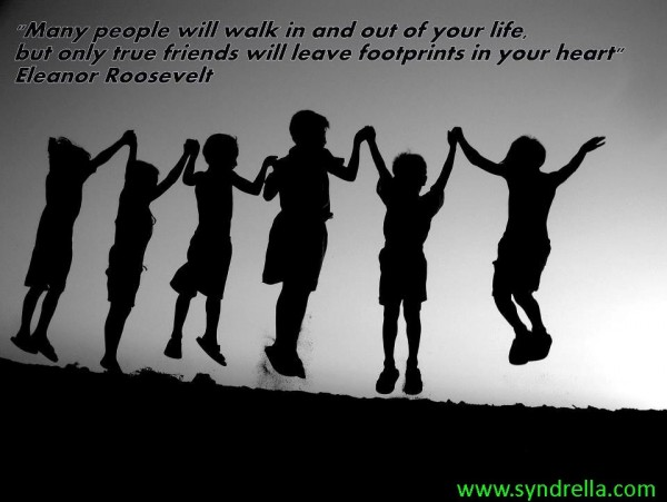 Many people will walk in out of your life but only true frriends will leave footprints in