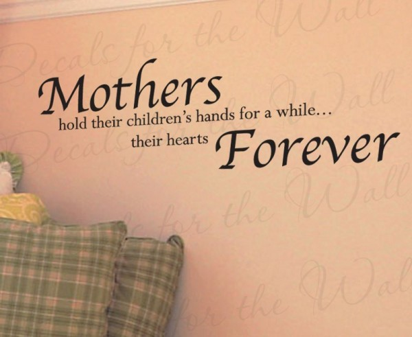 Mothers hold their childrens hands for a while their hearts forever