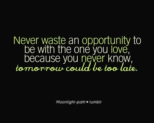 Never waste an opportunity to be with the one you love because you never know tomorrow co