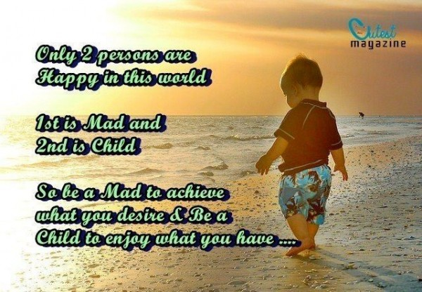 Only 2 persons are happy in the world 1st is mad and 2nd is child so be a mad to achieve