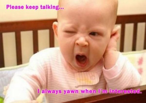 Please keep talking i always yawn when im interested