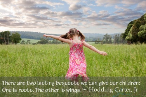 Ther are two lasting bequests we can give our children one is roots the other is wings ho