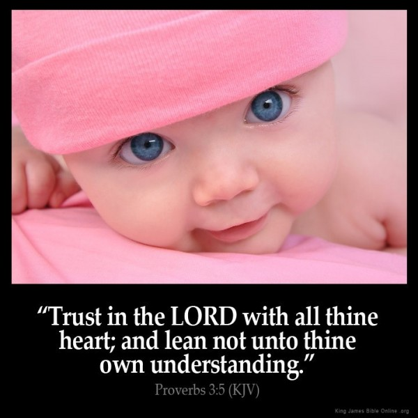 Trust in the lord with all thine heart and lean not unto thine own understanding