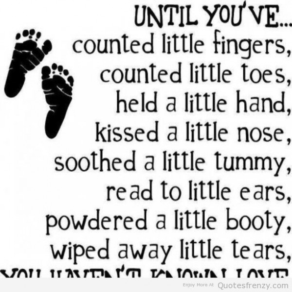 Until youre counted little fingers counted little toes held a little hand kissed a little