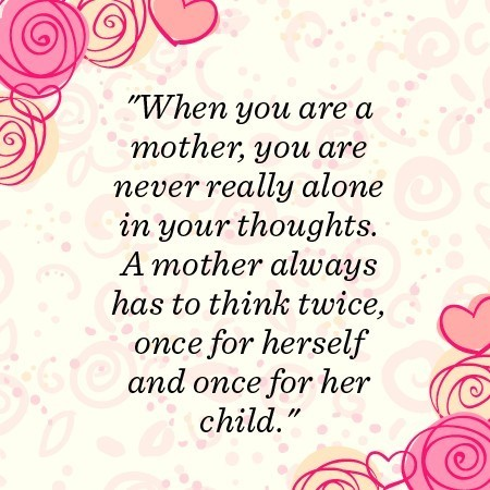 When you are a mother you are never really alone in your thoughts a mother always has to