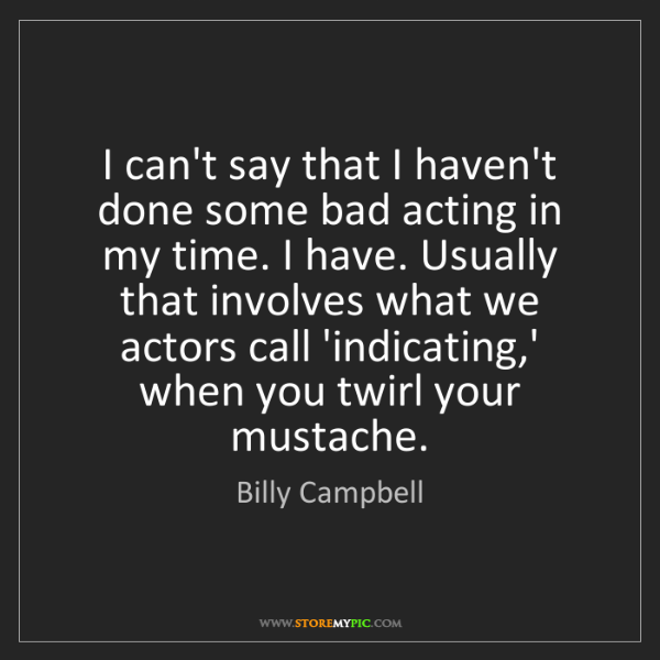 Billy Campbell: I can't say that I haven't done some bad acting in my...