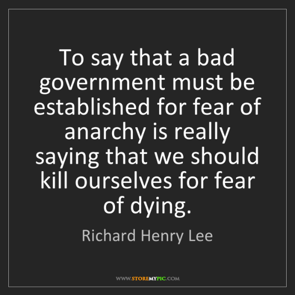 Richard Henry Lee: To say that a bad government must be established for...