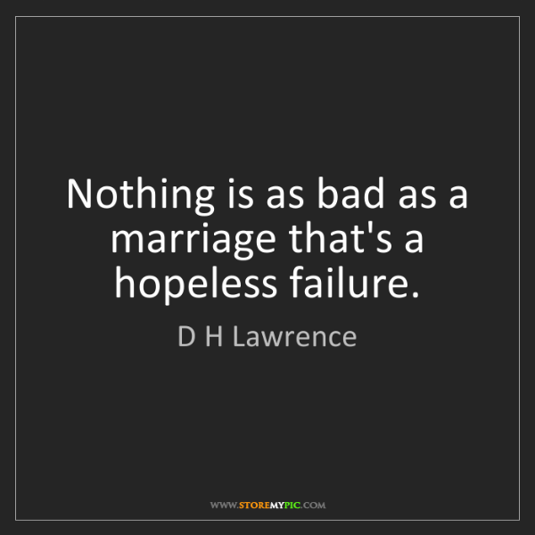 D H Lawrence: Nothing is as bad as a marriage that's a hopeless failure.