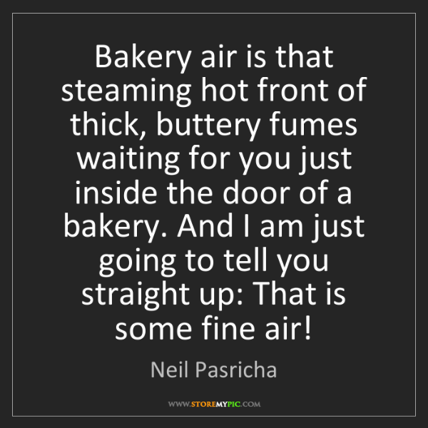 Neil Pasricha: Bakery air is that steaming hot front of thick, buttery...