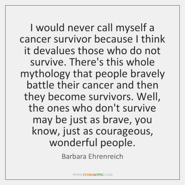 I would never call myself a cancer survivor because I think it ...
