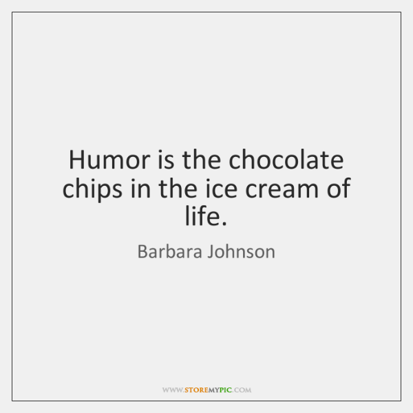 Humor is the chocolate chips in the ice cream of life.