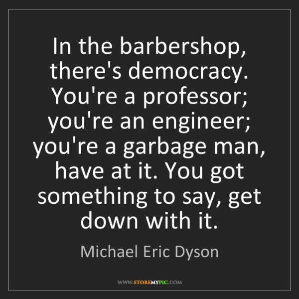 Michael Eric Dyson: In the barbershop, there's democracy. You're a professor;...