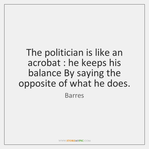 The politician is like an acrobat : he keeps his balance By saying ...