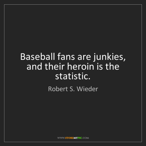 Robert S. Wieder: Baseball fans are junkies, and their heroin is the statistic.