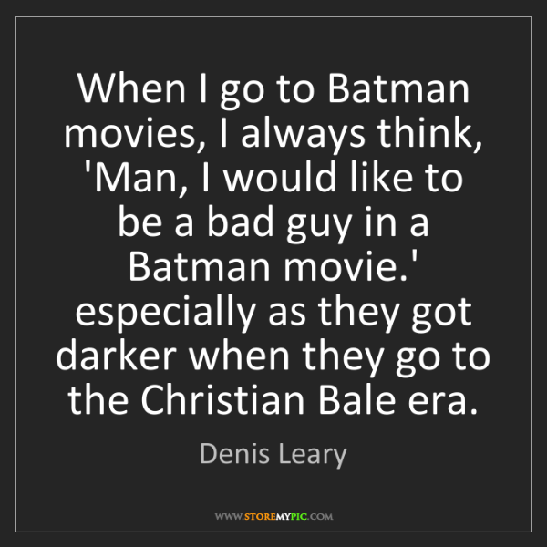 Denis Leary: When I go to Batman movies, I always think, 'Man, I would...