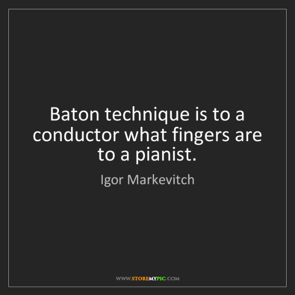 Igor Markevitch: Baton technique is to a conductor what fingers are to...