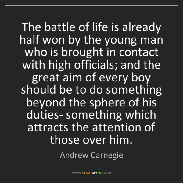 Andrew Carnegie: The battle of life is already half won by the young man...