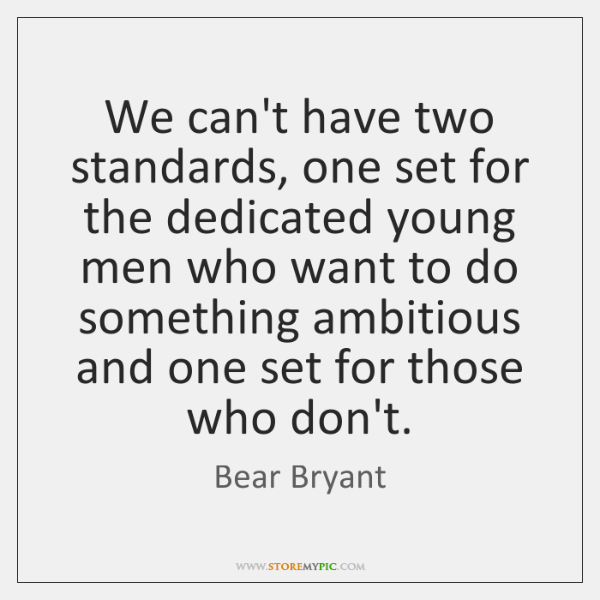 We can't have two standards, one set for the dedicated young men ...