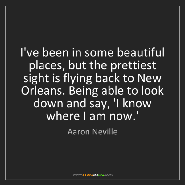 Aaron Neville: I've been in some beautiful places, but the prettiest...