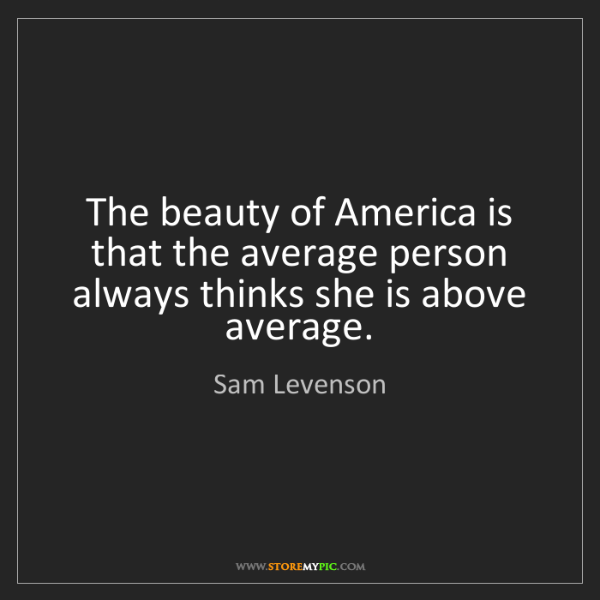 Sam Levenson: The beauty of America is that the average person always...