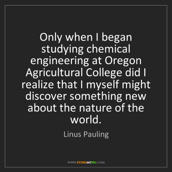 Linus Pauling: Only when I began studying chemical engineering at Oregon...