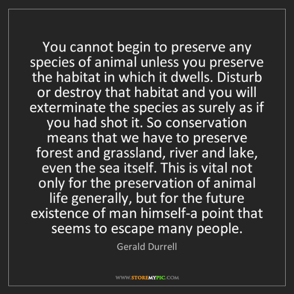 Gerald Durrell: You cannot begin to preserve any species of animal unless...