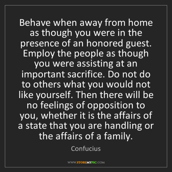 Confucius: Behave when away from home as though you were in the...