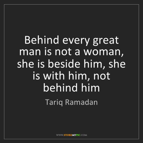 Tariq Ramadan: Behind every great man is not a woman, she is beside...