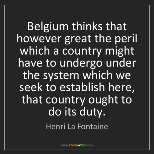 Henri La Fontaine: Belgium thinks that however great the peril which a country...
