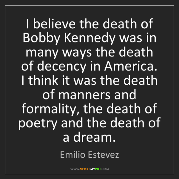 Emilio Estevez: I believe the death of Bobby Kennedy was in many ways...