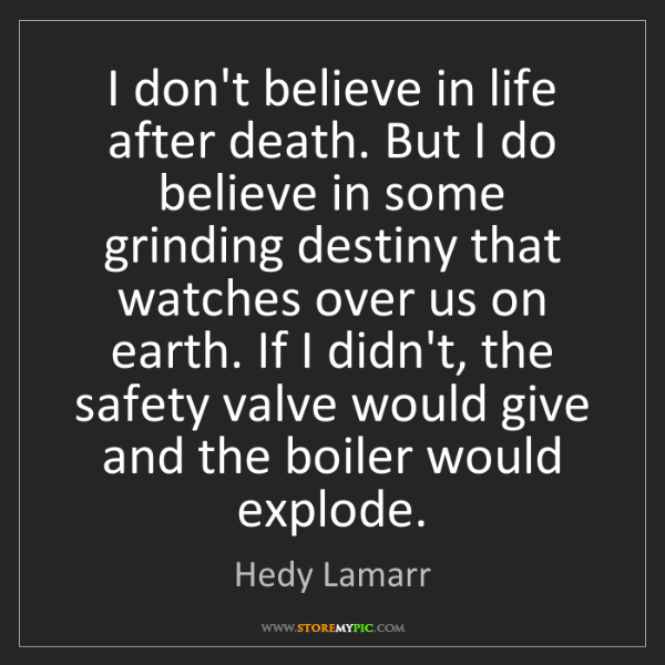 Hedy Lamarr: I don't believe in life after death. But I do believe...