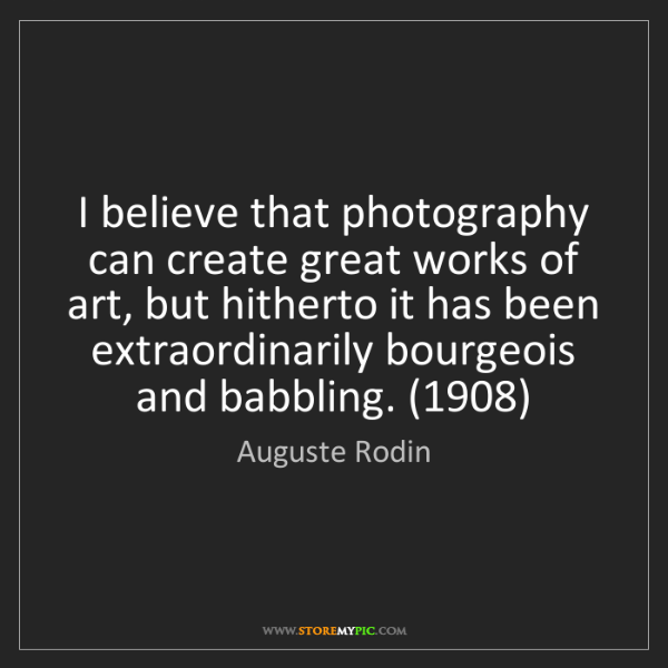 Auguste Rodin: I believe that photography can create great works of...