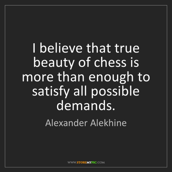 Alexander Alekhine: I believe that true beauty of chess is more than enough...