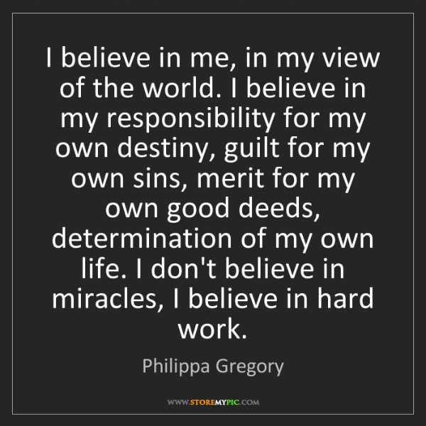 Philippa Gregory: I believe in me, in my view of the world. I believe in...