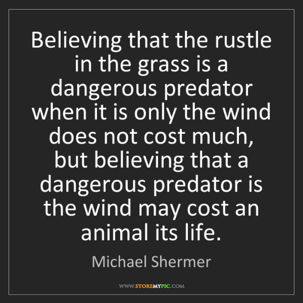 Michael Shermer: Believing that the rustle in the grass is a dangerous...