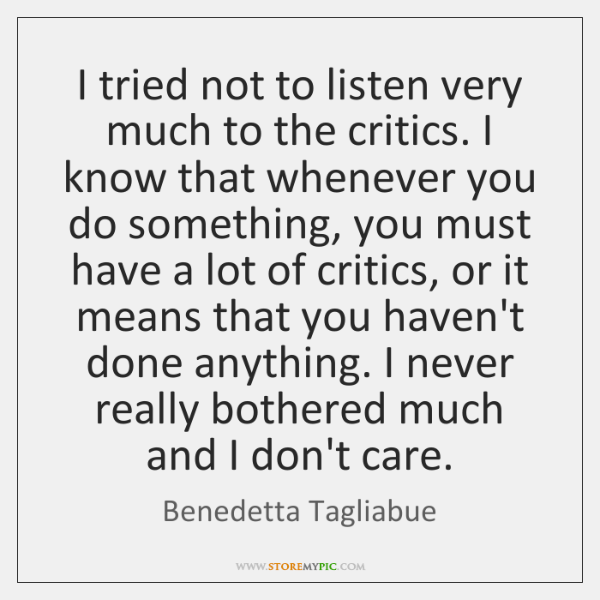 I tried not to listen very much to the critics. I know ...