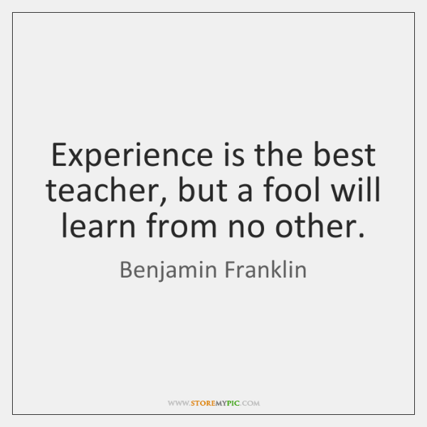 Experience is the best teacher, but a fool will learn from no ...