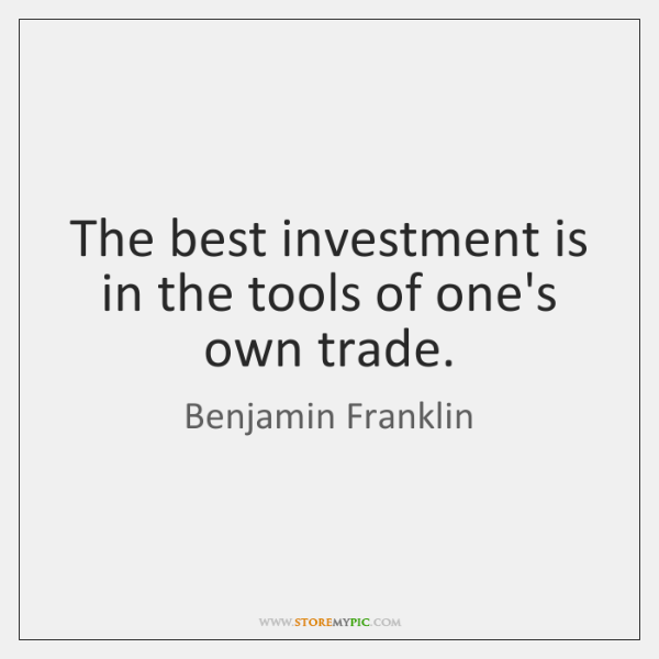 The best investment is in the tools of one's own trade.