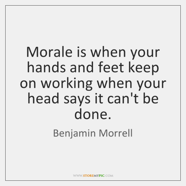 Morale is when your hands and feet keep on working when your ...