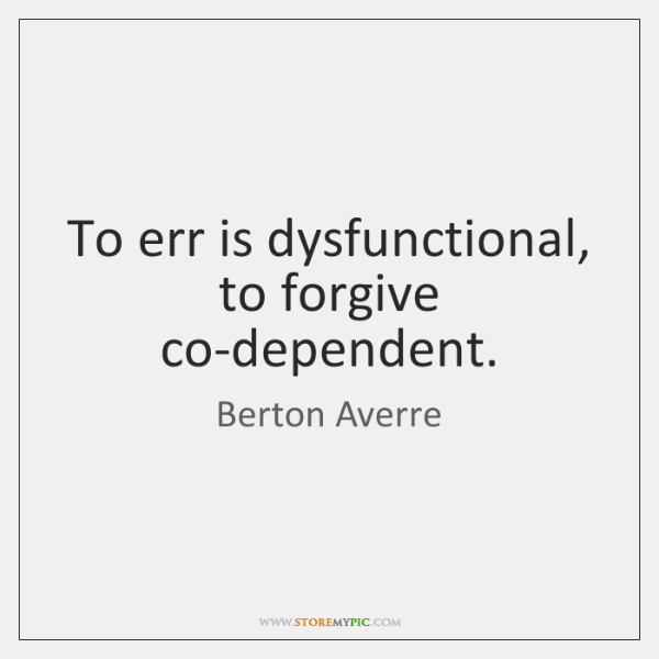 To err is dysfunctional, to forgive co-dependent.